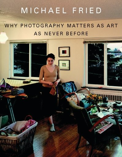 Why Photography Matters as Art as Never Before by Michael Fried, published by New Haven and London: Yale University Press, 2008