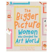 Book cover for The Bigger Picture: Women Who Changed the Art World